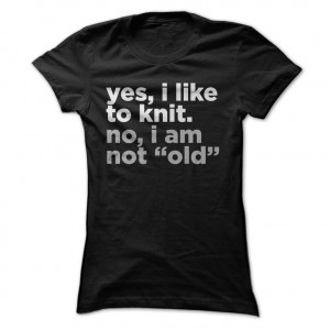 Yes-I-Like-To-Knit-No-I-Am-Not-Old